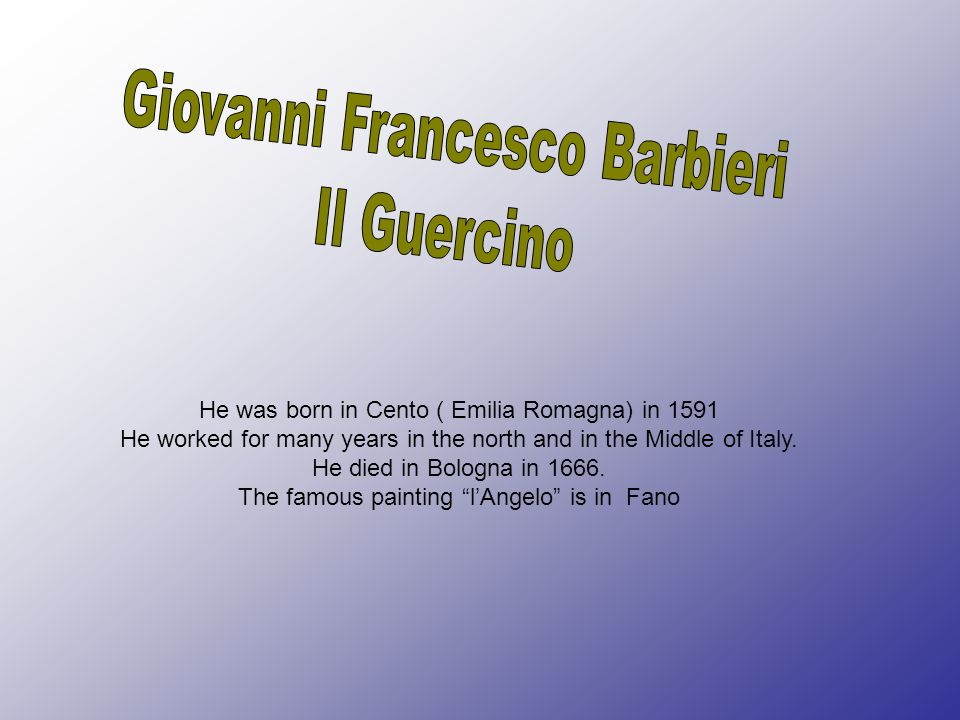 He was born in Cento ( Emilia Romagna) in 1591 He worked for many years in the north and in the Middle of Italy. He died in Bologna in 1666. The famou