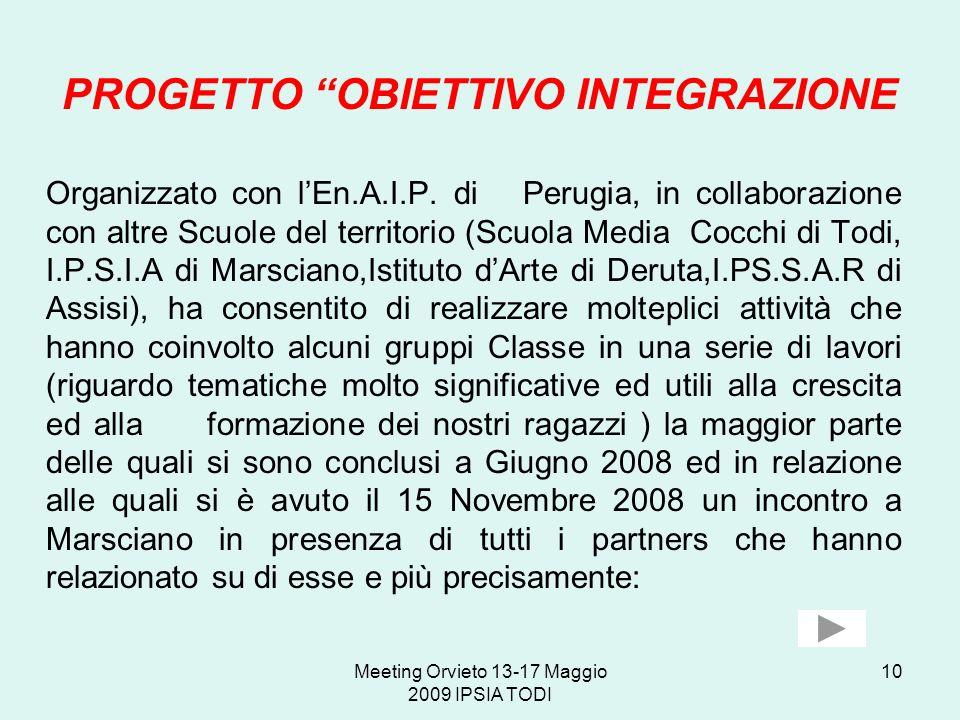 Meeting Orvieto 13-17 Maggio 2009 IPSIA TODI 10 PROGETTO OBIETTIVO INTEGRAZIONE Organizzato con lEn.A.I.P. di Perugia, in collaborazione con altre Scu