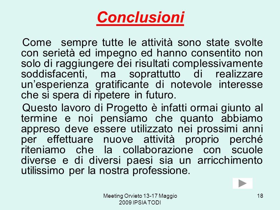 Meeting Orvieto 13-17 Maggio 2009 IPSIA TODI 18 Conclusioni Come sempre tutte le attività sono state svolte con serietà ed impegno ed hanno consentito