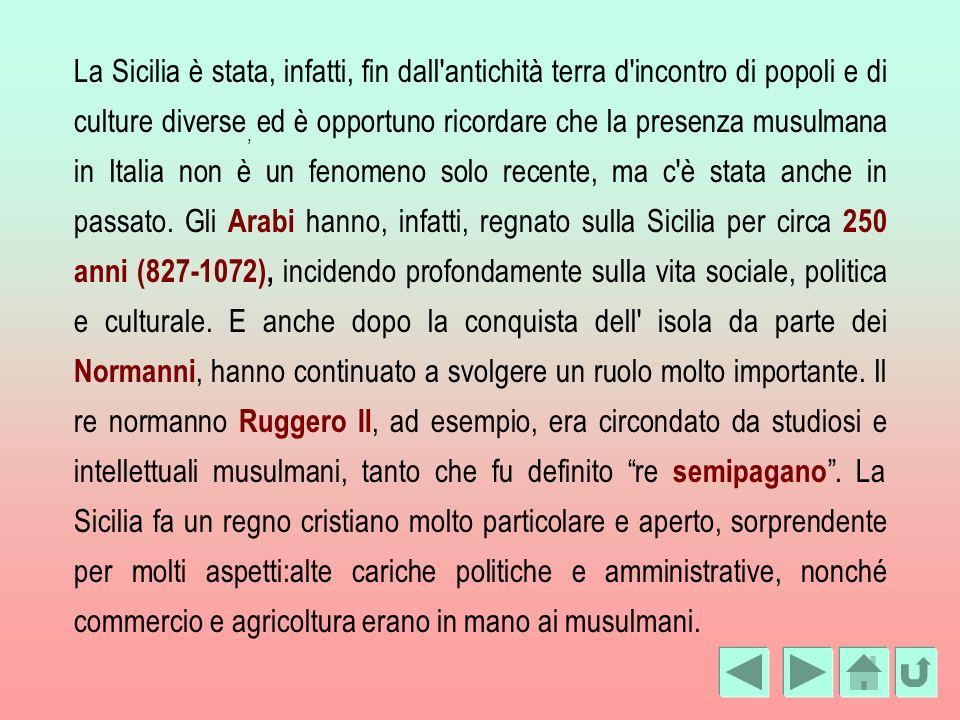 La Sicilia è stata, infatti, fin dall'antichità terra d'incontro di popoli e di culture diverse, ed è opportuno ricordare che la presenza musulmana in