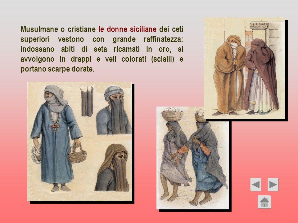 Musulmane o cristiane le donne siciliane dei ceti superiori vestono con grande raffinatezza: indossano abiti di seta ricamati in oro, si avvolgono in