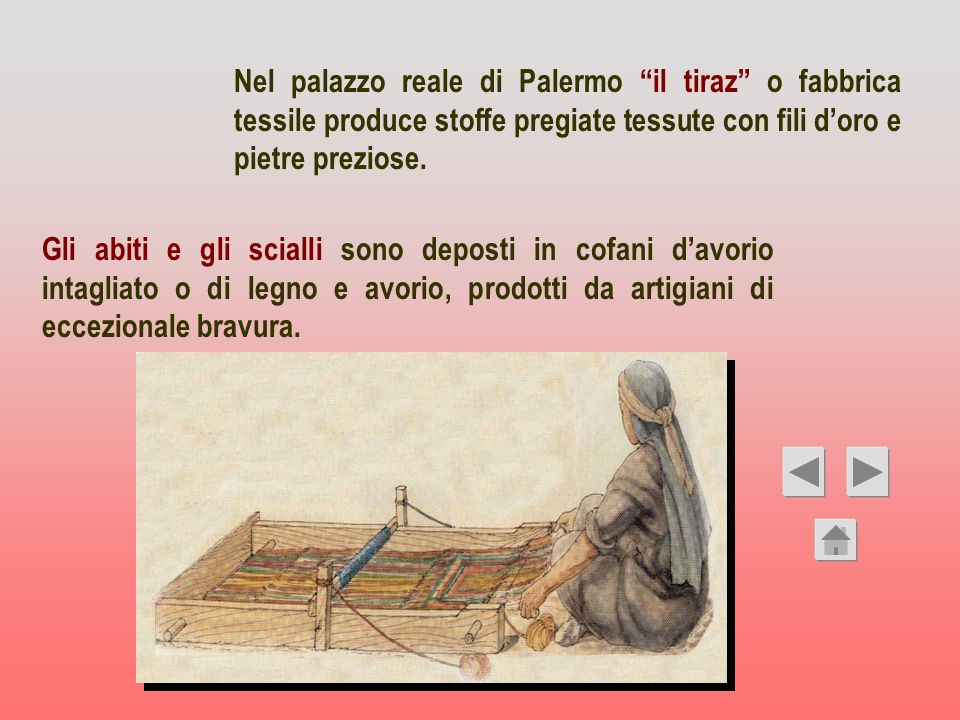 Nel palazzo reale di Palermo il tiraz o fabbrica tessile produce stoffe pregiate tessute con fili doro e pietre preziose. Gli abiti e gli scialli sono