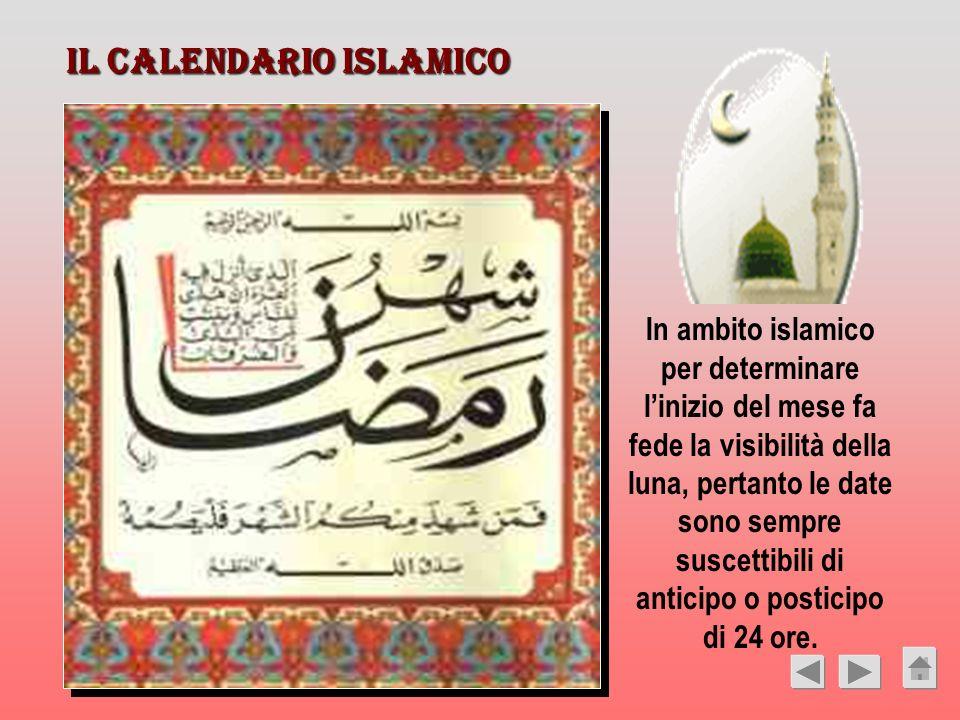 IL CALENDARIO ISLAMICO In ambito islamico per determinare linizio del mese fa fede la visibilità della luna, pertanto le date sono sempre suscettibili