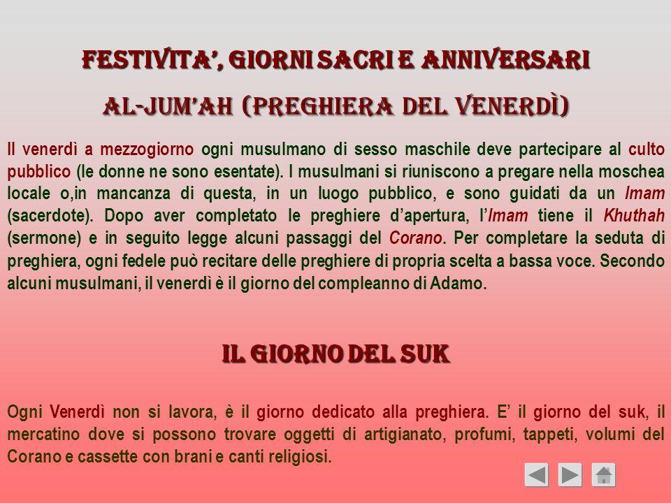 FESTIVITA, GIORNI SACRI E ANNIVERSARI Al-Jumah (preghiera del venerdì) Il venerdì a mezzogiorno ogni musulmano di sesso maschile deve partecipare al c