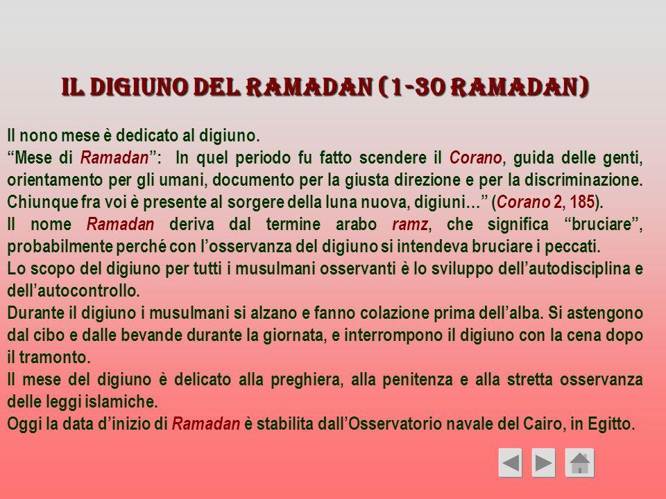 Il digiuno del Ramadan (1-30 Ramadan) Il nono mese è dedicato al digiuno. Mese di Ramadan : In quel periodo fu fatto scendere il Corano, guida delle g