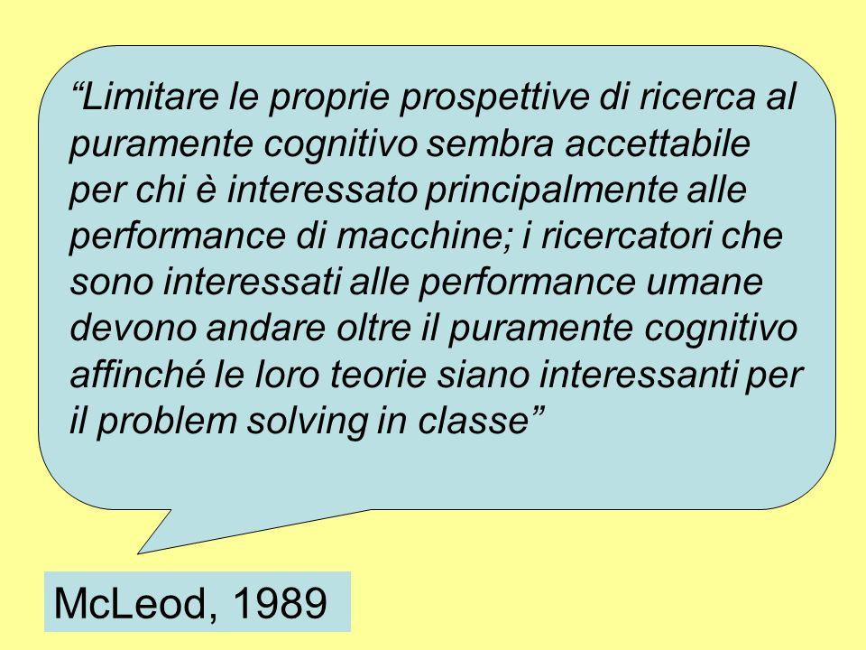 McLeod, 1989 Limitare le proprie prospettive di ricerca al puramente cognitivo sembra accettabile per chi è interessato principalmente alle performance di macchine; i ricercatori che sono interessati alle performance umane devono andare oltre il puramente cognitivo affinché le loro teorie siano interessanti per il problem solving in classe