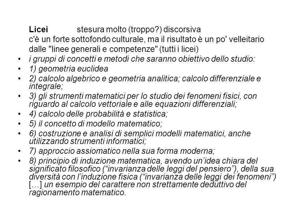 Liceistesura molto (troppo ) discorsiva c è un forte sottofondo culturale, ma il risultato è un po velleitario dalle linee generali e competenze (tutti i licei) i gruppi di concetti e metodi che saranno obiettivo dello studio: 1) geometria euclidea 2) calcolo algebrico e geometria analitica; calcolo differenziale e integrale; 3) gli strumenti matematici per lo studio dei fenomeni fisici, con riguardo al calcolo vettoriale e alle equazioni differenziali; 4) calcolo delle probabilità e statistica; 5) il concetto di modello matematico; 6) costruzione e analisi di semplici modelli matematici, anche utilizzando strumenti informatici; 7) approccio assiomatico nella sua forma moderna; 8) principio di induzione matematica, avendo unidea chiara del significato filosofico (invarianza delle leggi del pensiero), della sua diversità con linduzione fisica (invarianza delle leggi dei fenomeni) […] un esempio del carattere non strettamente deduttivo del ragionamento matematico.