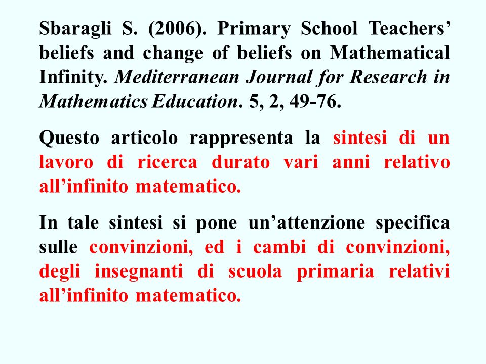 Sbaragli S. (2006). Primary School Teachers beliefs and change of beliefs on Mathematical Infinity. Mediterranean Journal for Research in Mathematics