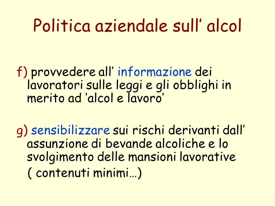 Politica aziendale sull alcol f) provvedere all informazione dei lavoratori sulle leggi e gli obblighi in merito ad alcol e lavoro g) sensibilizzare sui rischi derivanti dall assunzione di bevande alcoliche e lo svolgimento delle mansioni lavorative ( contenuti minimi…)