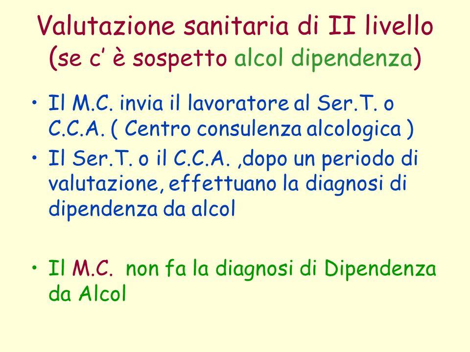 Valutazione sanitaria di II livello ( se c è sospetto alcol dipendenza) Il M.C. invia il lavoratore al Ser.T. o C.C.A. ( Centro consulenza alcologica