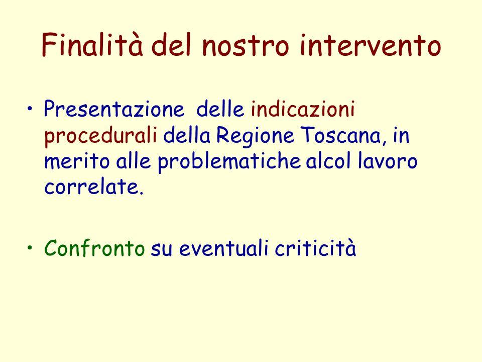Finalità del nostro intervento Presentazione delle indicazioni procedurali della Regione Toscana, in merito alle problematiche alcol lavoro correlate.