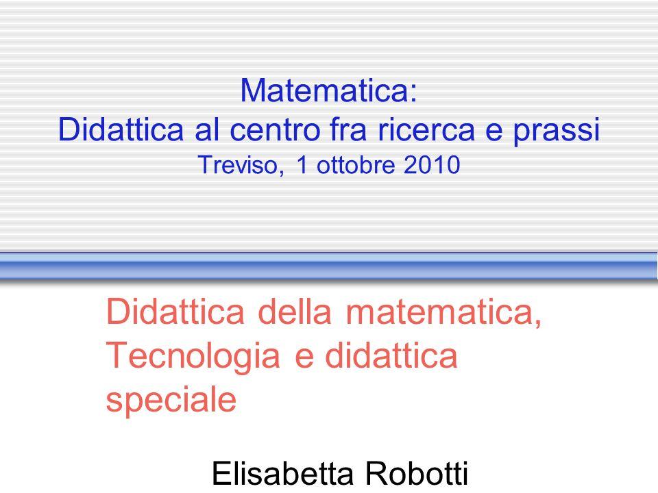 Matematica: Didattica al centro fra ricerca e prassi Treviso, 1 ottobre 2010 Didattica della matematica, Tecnologia e didattica speciale Elisabetta Robotti