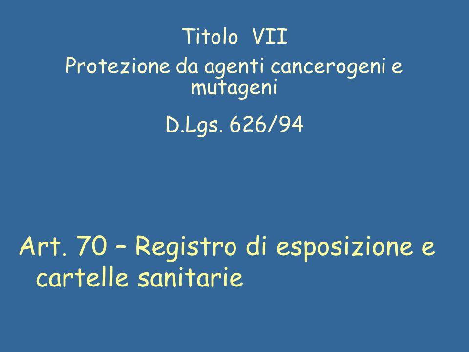 Titolo VII Protezione da agenti cancerogeni e mutageni D.Lgs. 626/94 Art. 70 – Registro di esposizione e cartelle sanitarie