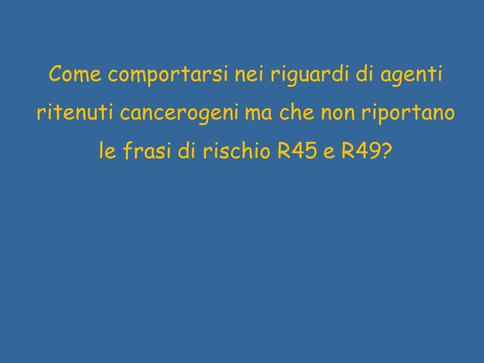 Come comportarsi nei riguardi di agenti ritenuti cancerogeni ma che non riportano le frasi di rischio R45 e R49?