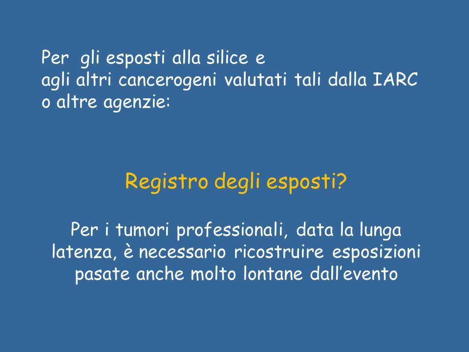 Per gli esposti alla silice e agli altri cancerogeni valutati tali dalla IARC o altre agenzie: Registro degli esposti? Per i tumori professionali, dat
