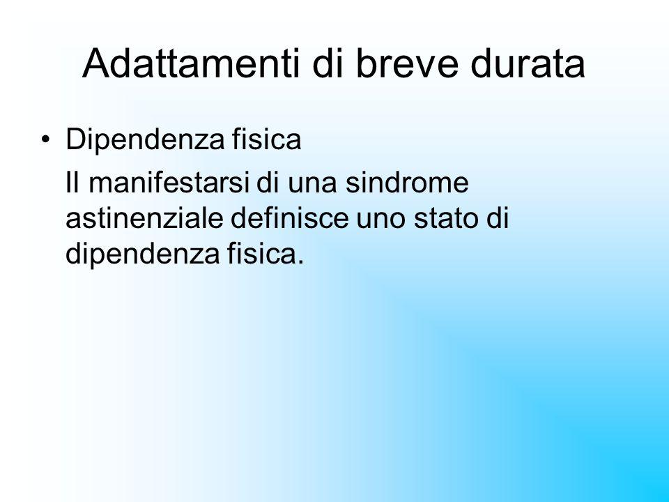 Adattamenti di breve durata Dipendenza fisica Il manifestarsi di una sindrome astinenziale definisce uno stato di dipendenza fisica.