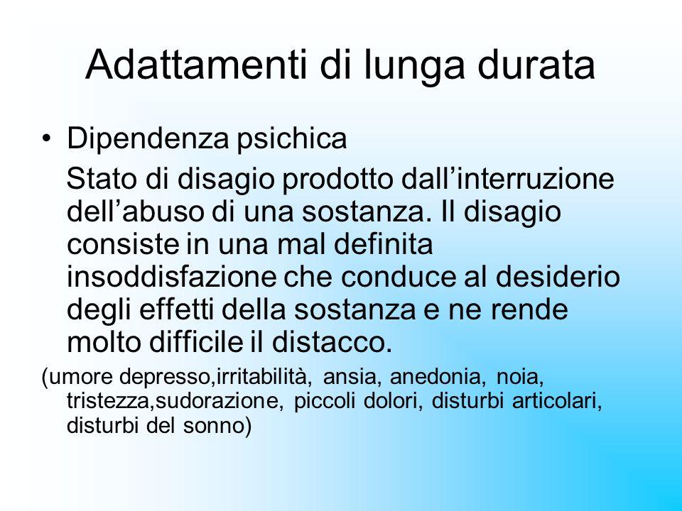 Adattamenti di lunga durata Dipendenza psichica Stato di disagio prodotto dallinterruzione dellabuso di una sostanza. Il disagio consiste in una mal d