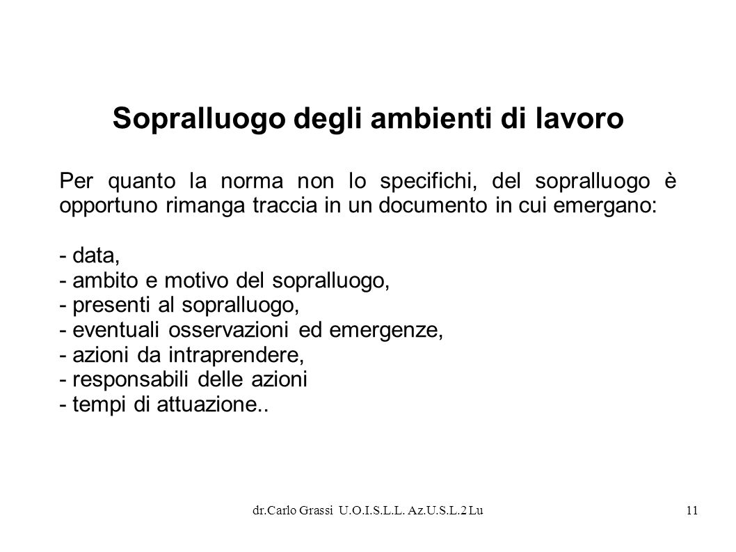 dr.Carlo Grassi U.O.I.S.L.L. Az.U.S.L.2 Lu11 Sopralluogo degli ambienti di lavoro Per quanto la norma non lo specifichi, del sopralluogo è opportuno r
