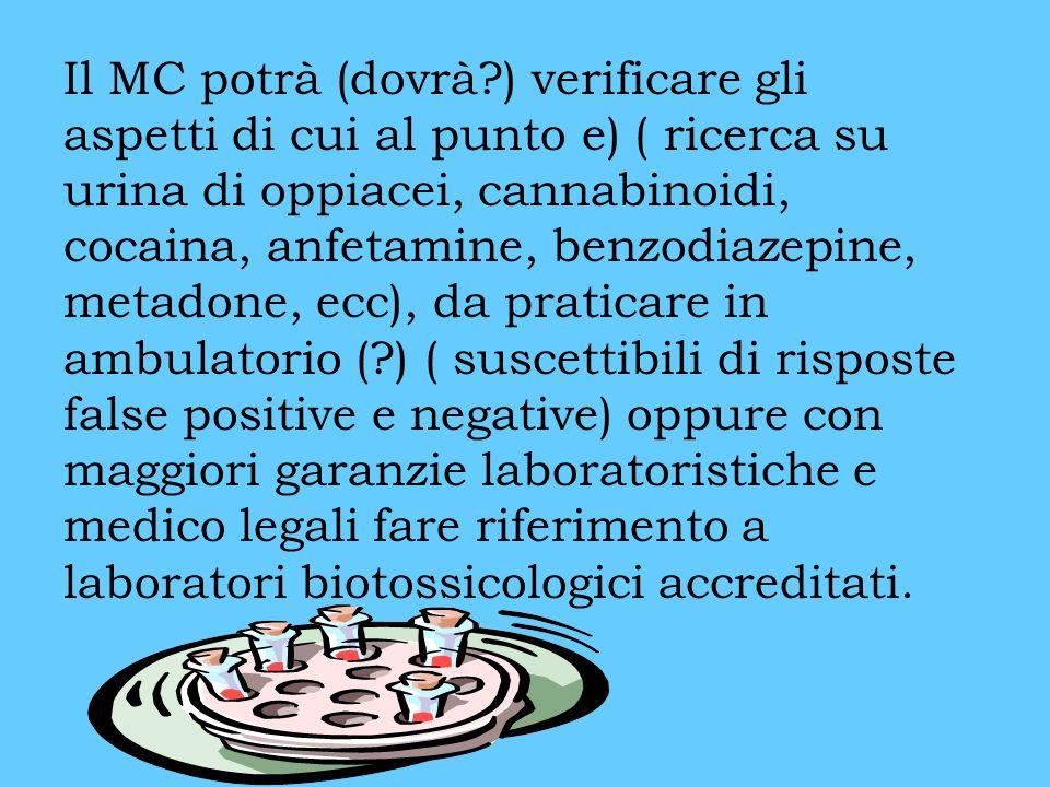 Il MC potrà (dovrà?) verificare gli aspetti di cui al punto e) ( ricerca su urina di oppiacei, cannabinoidi, cocaina, anfetamine, benzodiazepine, metadone, ecc), da praticare in ambulatorio (?) ( suscettibili di risposte false positive e negative) oppure con maggiori garanzie laboratoristiche e medico legali fare riferimento a laboratori biotossicologici accreditati.