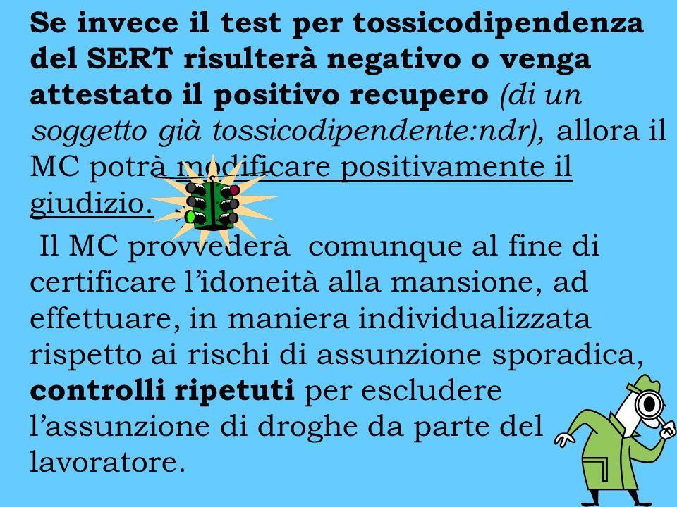 Se invece il test per tossicodipendenza del SERT risulterà negativo o venga attestato il positivo recupero (di un soggetto già tossicodipendente:ndr), allora il MC potrà modificare positivamente il giudizio.