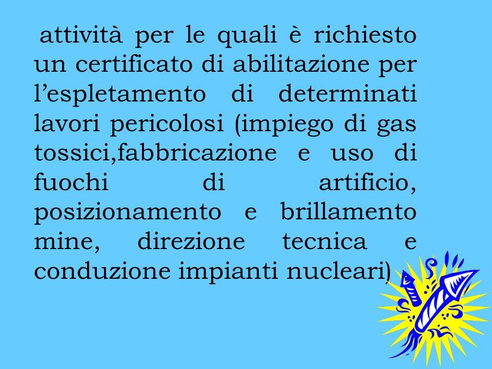 attività per le quali è richiesto un certificato di abilitazione per lespletamento di determinati lavori pericolosi (impiego di gas tossici,fabbricazi