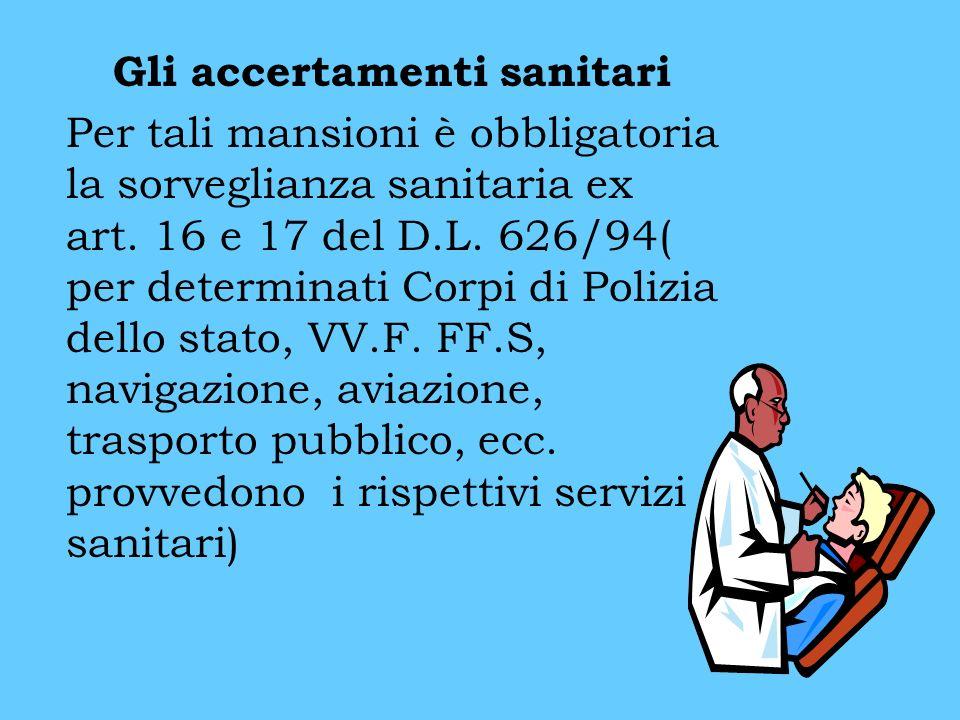 Gli accertamenti sanitari Per tali mansioni è obbligatoria la sorveglianza sanitaria ex art. 16 e 17 del D.L. 626/94( per determinati Corpi di Polizia