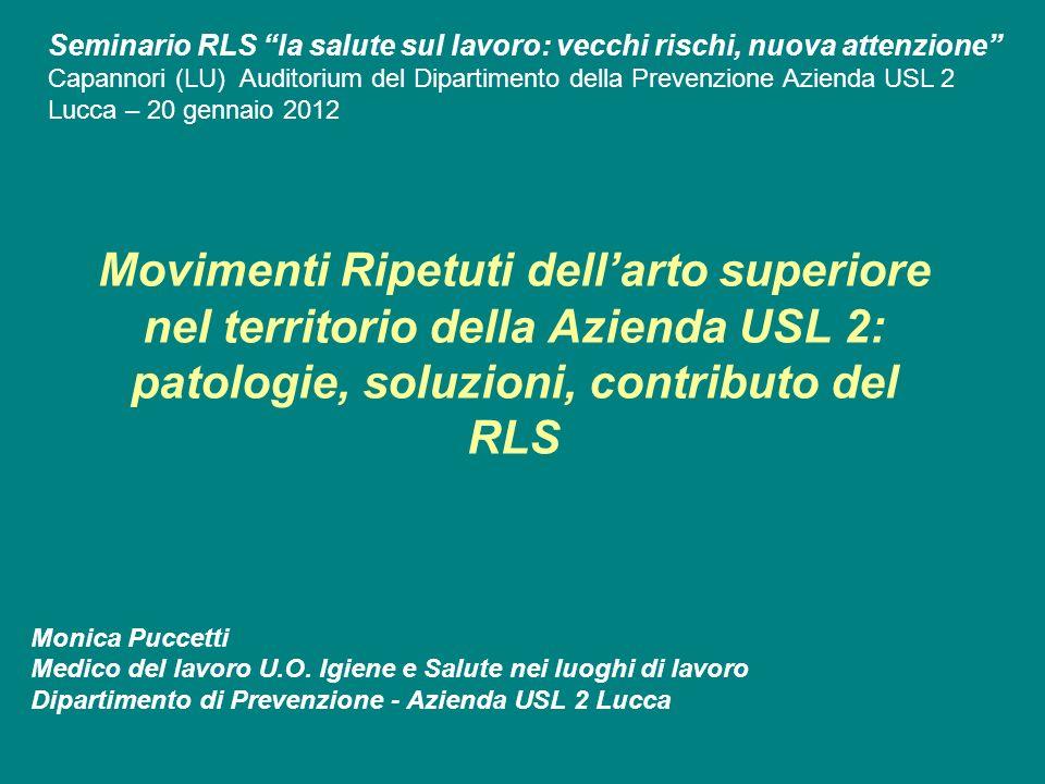 Movimenti Ripetuti dellarto superiore nel territorio della Azienda USL 2: patologie, soluzioni, contributo del RLS Monica Puccetti Medico del lavoro U