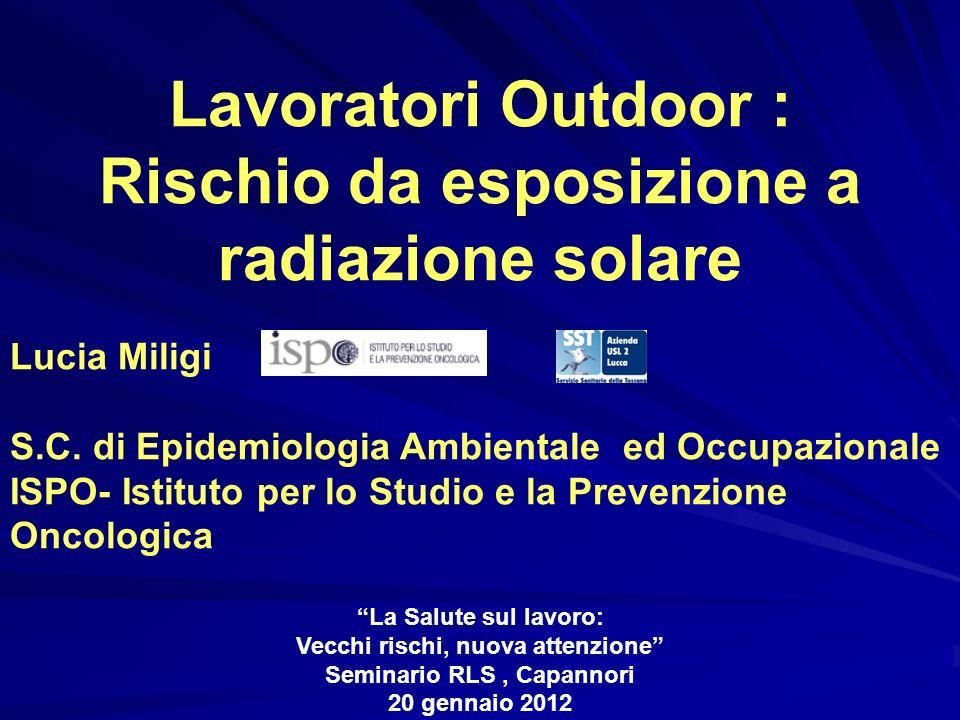 Lavoratori Outdoor : Rischio da esposizione a radiazione solare Lucia Miligi S.C. di Epidemiologia Ambientale ed Occupazionale ISPO- Istituto per lo S