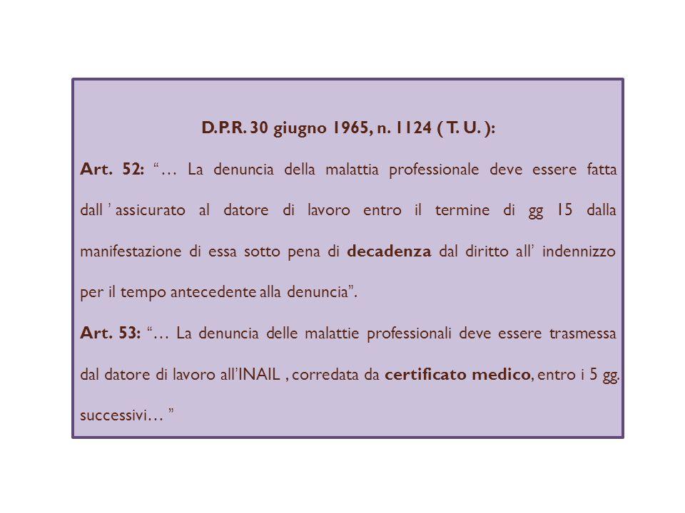 D.P.R. 30 giugno 1965, n. 1124 ( T. U. ): Art. 52: … La denuncia della malattia professionale deve essere fatta dallassicurato al datore di lavoro ent