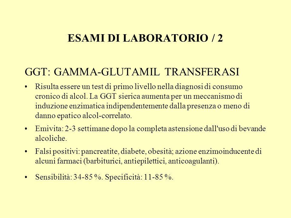ESAMI DI LABORATORIO / 2 GGT: GAMMA-GLUTAMIL TRANSFERASI Risulta essere un test di primo livello nella diagnosi di consumo cronico di alcol. La GGT si