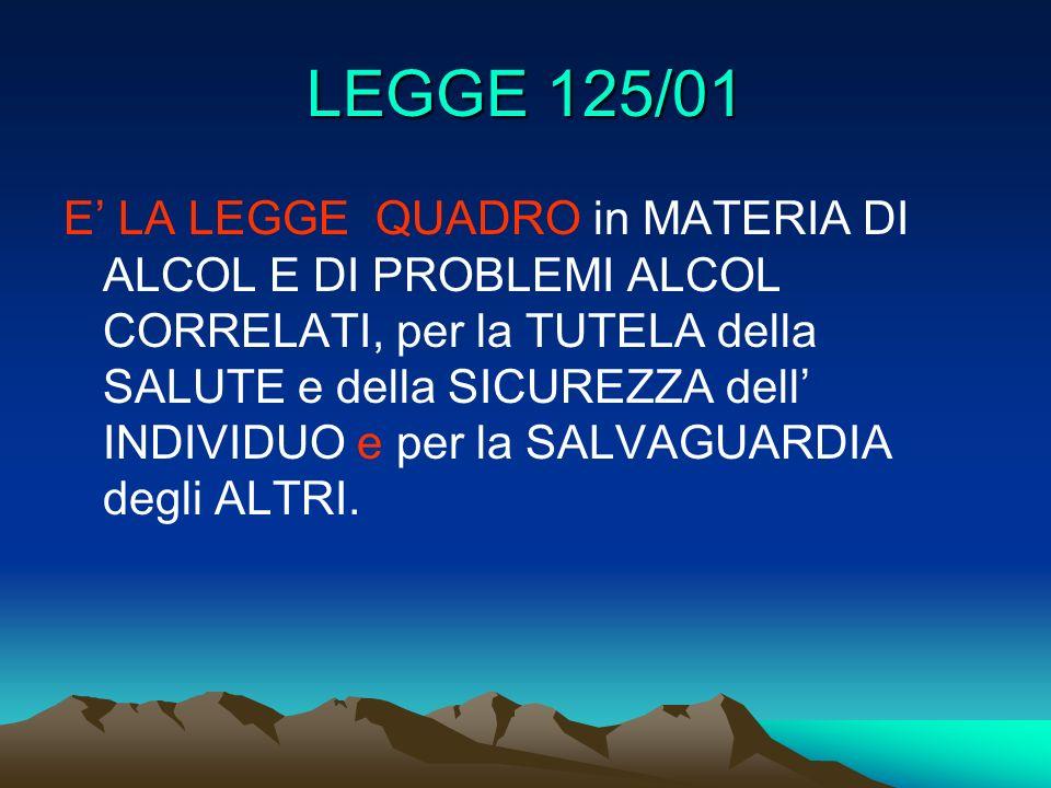 LEGGE 125/01 E LA LEGGE QUADRO in MATERIA DI ALCOL E DI PROBLEMI ALCOL CORRELATI, per la TUTELA della SALUTE e della SICUREZZA dell INDIVIDUO e per la SALVAGUARDIA degli ALTRI.