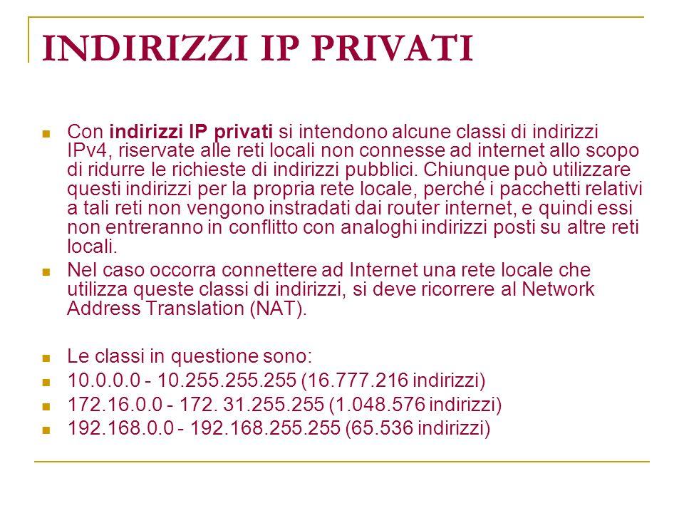 INDIRIZZI IP PRIVATI Con indirizzi IP privati si intendono alcune classi di indirizzi IPv4, riservate alle reti locali non connesse ad internet allo s