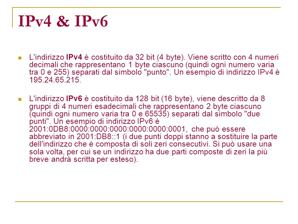 IPv4 & IPv6 L'indirizzo IPv4 è costituito da 32 bit (4 byte). Viene scritto con 4 numeri decimali che rappresentano 1 byte ciascuno (quindi ogni numer
