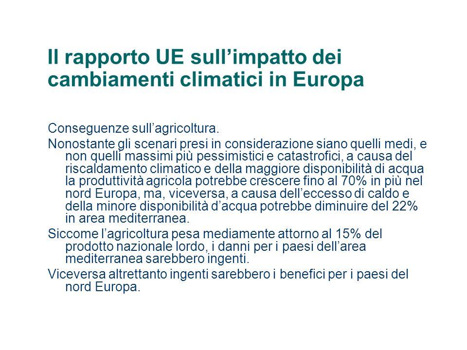 Il rapporto UE sullimpatto dei cambiamenti climatici in Europa Conseguenze sanitarie Le ondate di caldo potrebbero aumentare i decessi delle persone più a rischio (anziani e bambini) di 36 mila persone in più lanno,con aumento di temperatura media di 3 °C (scenario A2) di 18 mila persone in più lanno, con aumento di temperatura di 2,2 °C (scenario B2).
