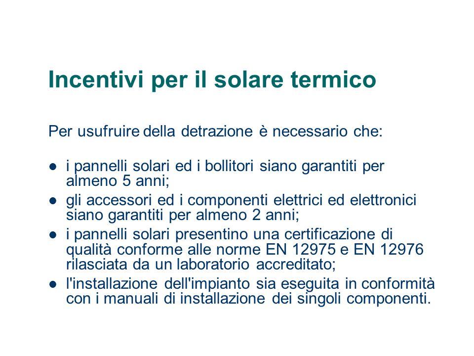 Incentivi per il solare termico Per usufruire della detrazione è necessario che: i pannelli solari ed i bollitori siano garantiti per almeno 5 anni; g