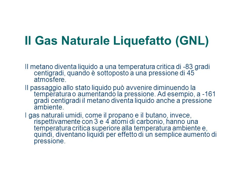 Il Gas Naturale Liquefatto (GNL) Il metano diventa liquido a una temperatura critica di -83 gradi centigradi, quando è sottoposto a una pressione di 45 atmosfere.