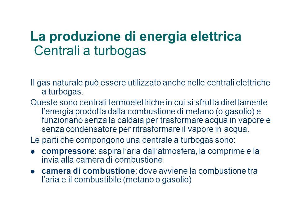 La produzione di energia elettrica Centrali a turbogas Il gas naturale può essere utilizzato anche nelle centrali elettriche a turbogas. Queste sono c