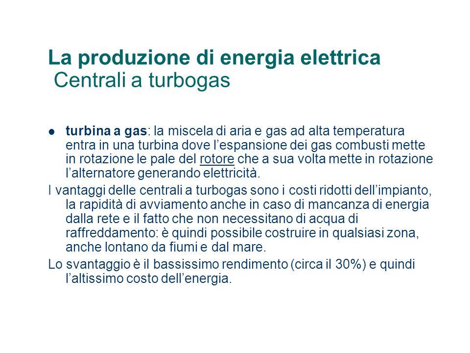 La produzione di energia elettrica Centrali a turbogas turbina a gas: la miscela di aria e gas ad alta temperatura entra in una turbina dove lespansione dei gas combusti mette in rotazione le pale del rotore che a sua volta mette in rotazione lalternatore generando elettricità.rotore I vantaggi delle centrali a turbogas sono i costi ridotti dellimpianto, la rapidità di avviamento anche in caso di mancanza di energia dalla rete e il fatto che non necessitano di acqua di raffreddamento: è quindi possibile costruire in qualsiasi zona, anche lontano da fiumi e dal mare.