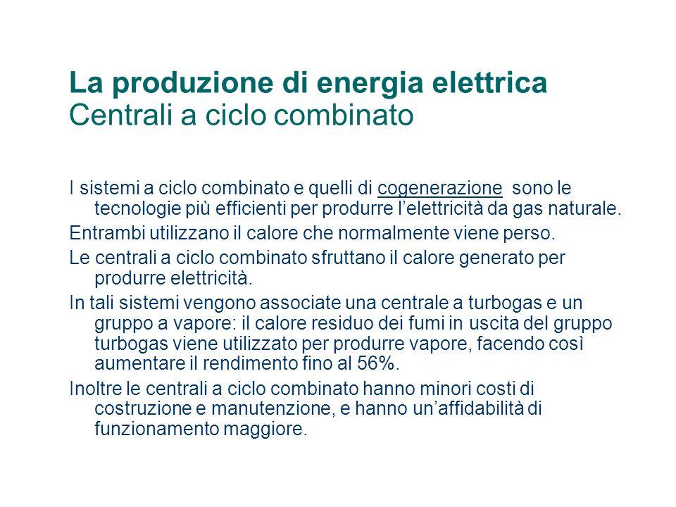 La produzione di energia elettrica Centrali a ciclo combinato I sistemi a ciclo combinato e quelli di cogenerazione sono le tecnologie più efficienti per produrre lelettricità da gas naturale.cogenerazione Entrambi utilizzano il calore che normalmente viene perso.