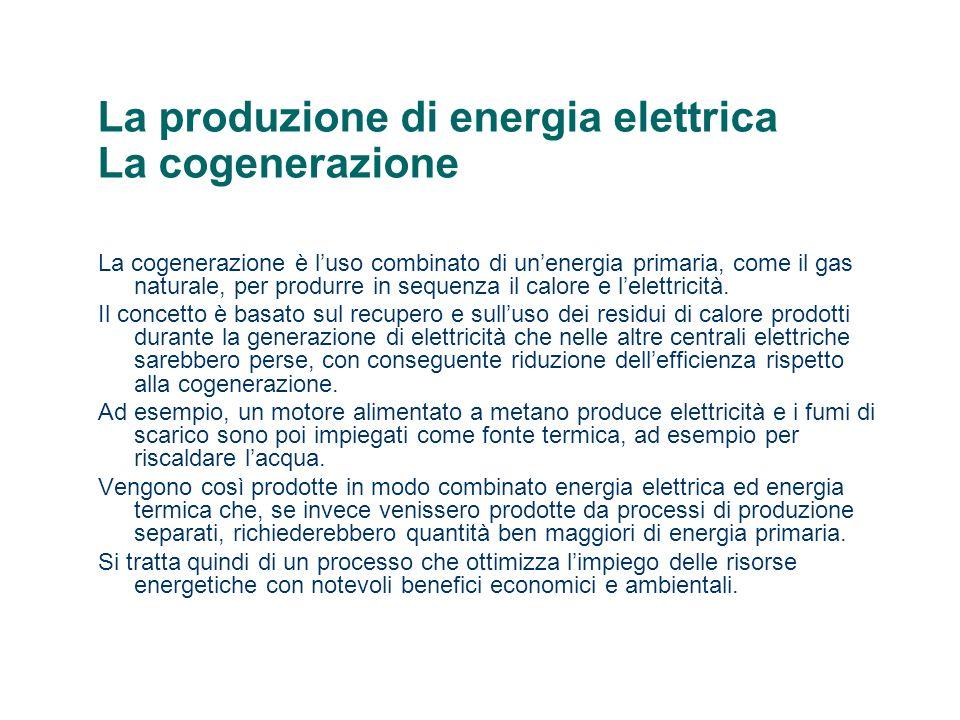 La produzione di energia elettrica La cogenerazione La cogenerazione è luso combinato di unenergia primaria, come il gas naturale, per produrre in sequenza il calore e lelettricità.