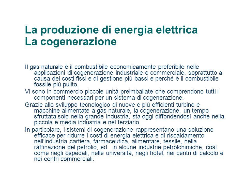 La produzione di energia elettrica La cogenerazione Il gas naturale è il combustibile economicamente preferibile nelle applicazioni di cogenerazione industriale e commerciale, soprattutto a causa dei costi fissi e di gestione più bassi e perché è il combustibile fossile più pulito.