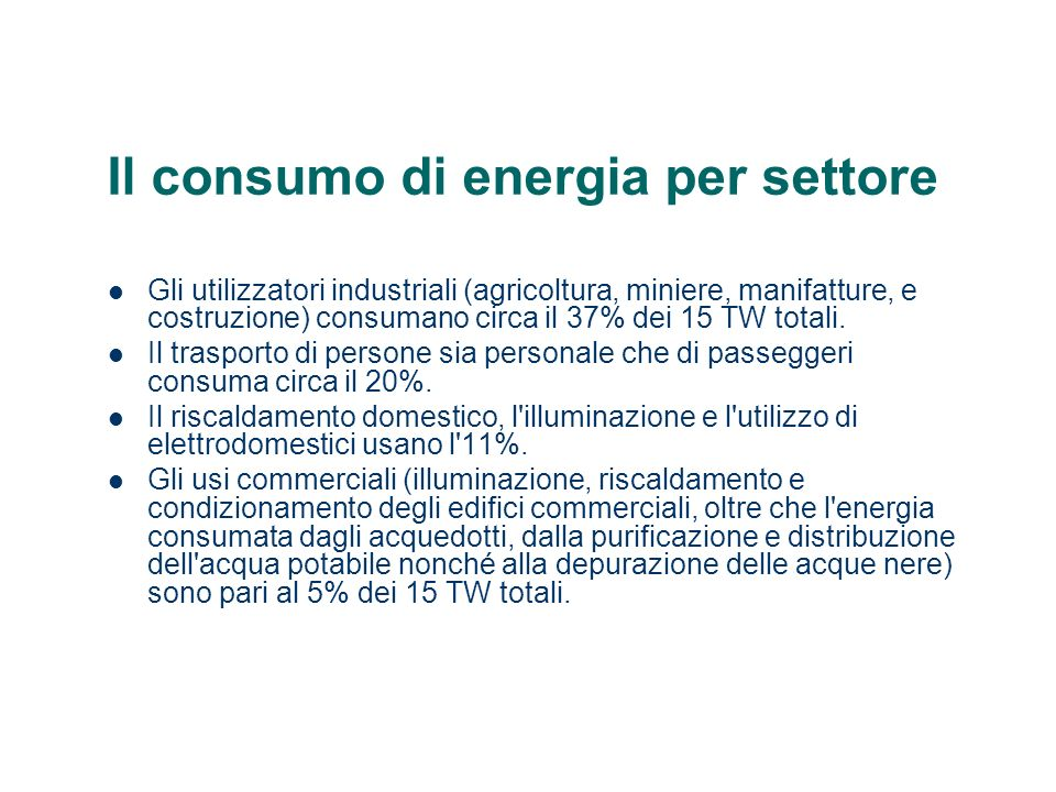 Il consumo di energia per settore Gli utilizzatori industriali (agricoltura, miniere, manifatture, e costruzione) consumano circa il 37% dei 15 TW tot