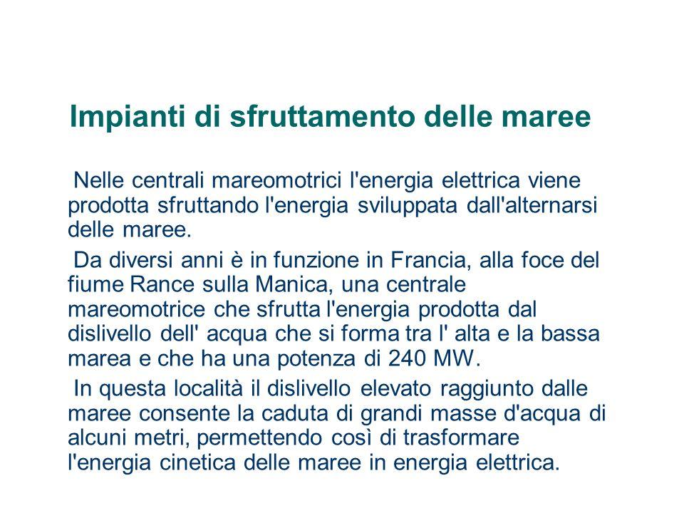 Impianti di sfruttamento delle maree Nelle centrali mareomotrici l'energia elettrica viene prodotta sfruttando l'energia sviluppata dall'alternarsi de