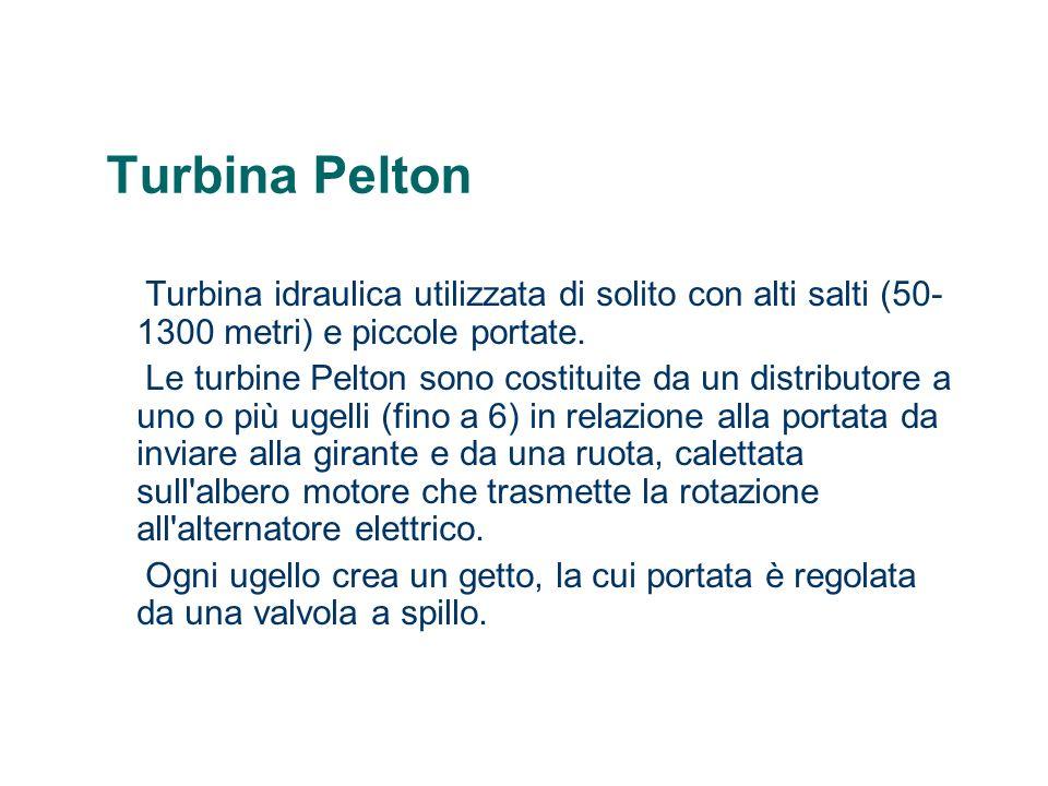 Turbina Pelton Turbina idraulica utilizzata di solito con alti salti (50- 1300 metri) e piccole portate. Le turbine Pelton sono costituite da un distr