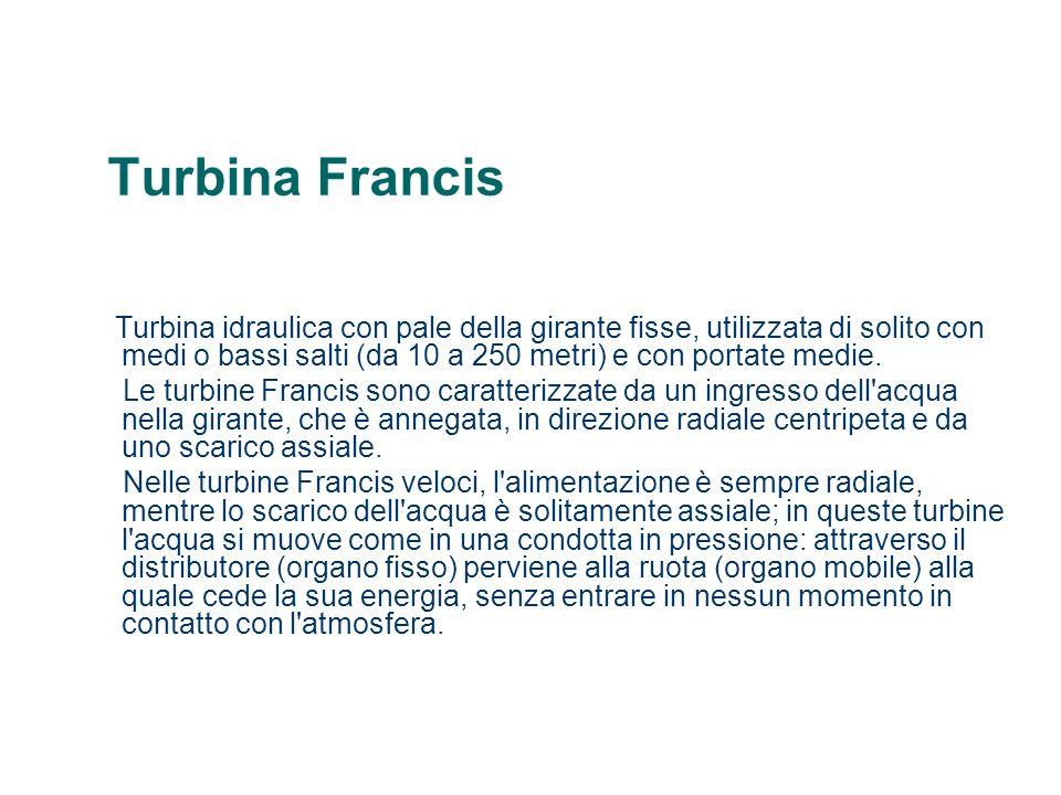 Turbina Francis Turbina idraulica con pale della girante fisse, utilizzata di solito con medi o bassi salti (da 10 a 250 metri) e con portate medie. L