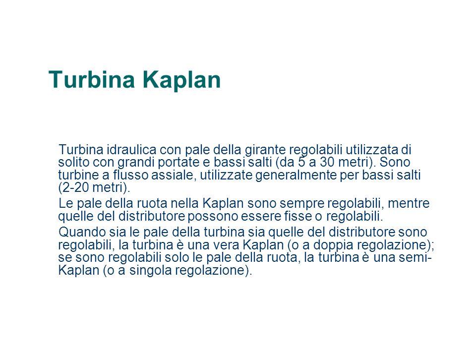Turbina Kaplan Turbina idraulica con pale della girante regolabili utilizzata di solito con grandi portate e bassi salti (da 5 a 30 metri). Sono turbi