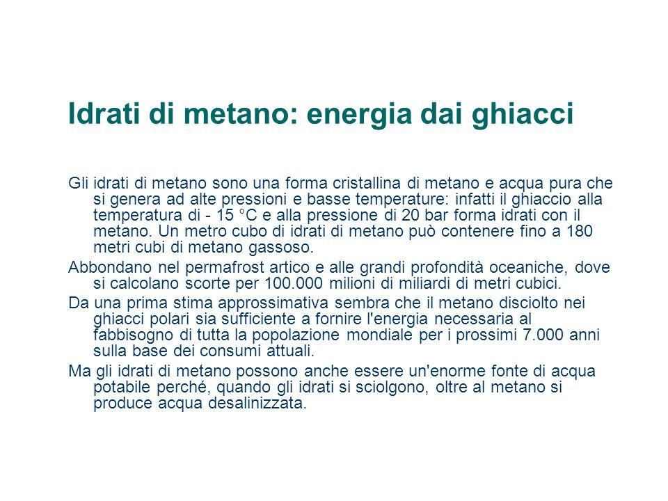 Idrati di metano: energia dai ghiacci Gli idrati di metano sono una forma cristallina di metano e acqua pura che si genera ad alte pressioni e basse t