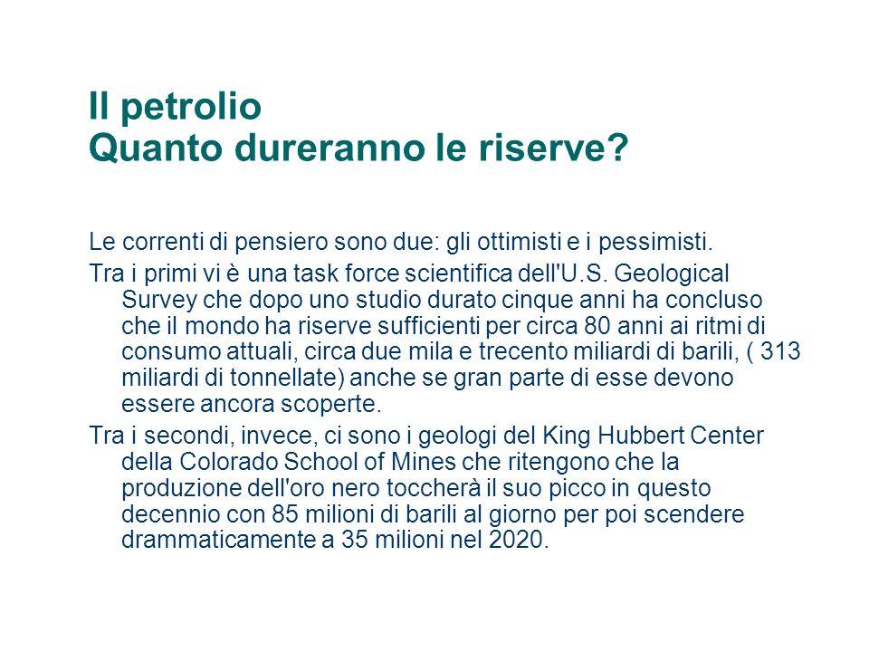 Il petrolio Quanto dureranno le riserve? Le correnti di pensiero sono due: gli ottimisti e i pessimisti. Tra i primi vi è una task force scientifica d