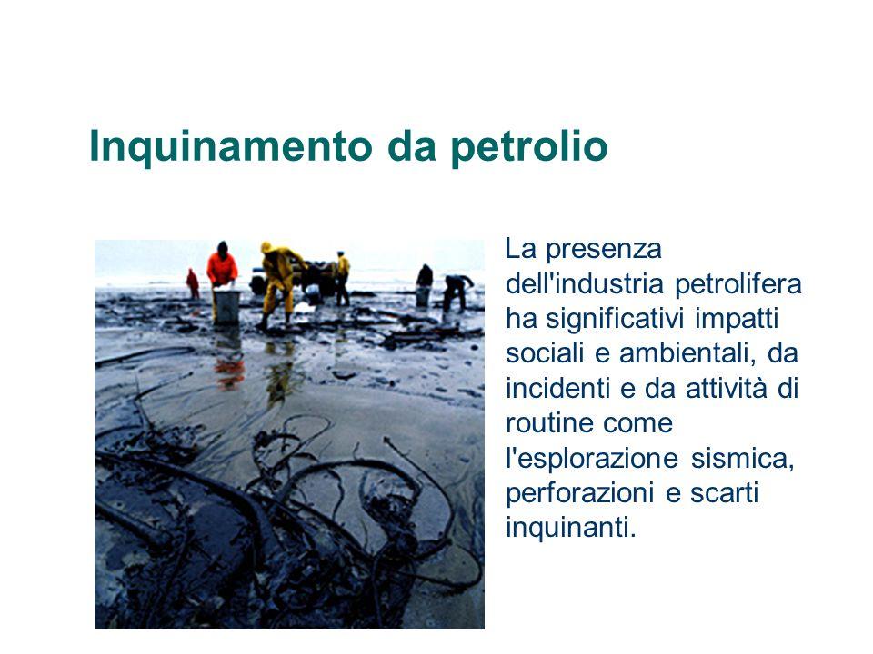 Inquinamento da petrolio La presenza dell'industria petrolifera ha significativi impatti sociali e ambientali, da incidenti e da attività di routine c
