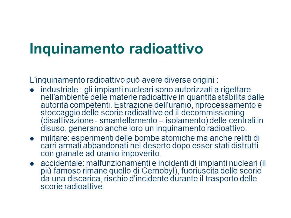 Inquinamento radioattivo L'inquinamento radioattivo può avere diverse origini : industriale : gli impianti nucleari sono autorizzati a rigettare nell'